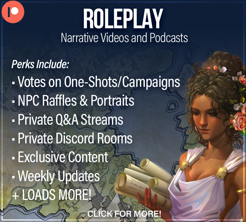 Roleplay Patreon - Narrative Videos and Podcasts. Perks Include: Votes on one-shot/campaigns, NPC Raffles & Portraits, Private Q&A streams, private discord rooms, exclusive content, weekly updates, and loads more! Click here for more information.